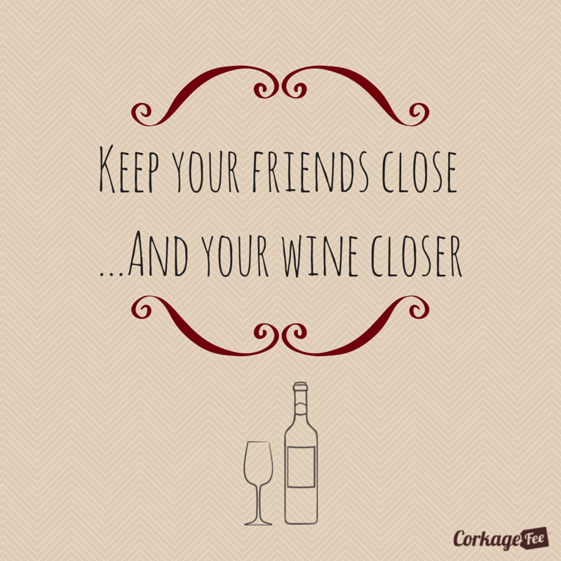 Keep your friends close...And your wine